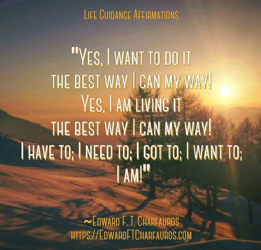 "Positive Affirmation: ""Yes, I want to do it the best way I can my way! Yes, I am living it the best way I can my way! I have to; I need to; I got to; I want to; I am!"" ~Edward F. T. Charfauros, Life Guide & Author - https://EdwardFTCharfauros.com"