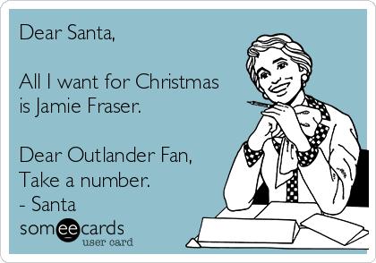 Dear Santa All I Want For Christmas Is Jamie Fraser Dear Outlander Fan Take A Number Santa Outlander Funny Outlander Quotes Outlander
