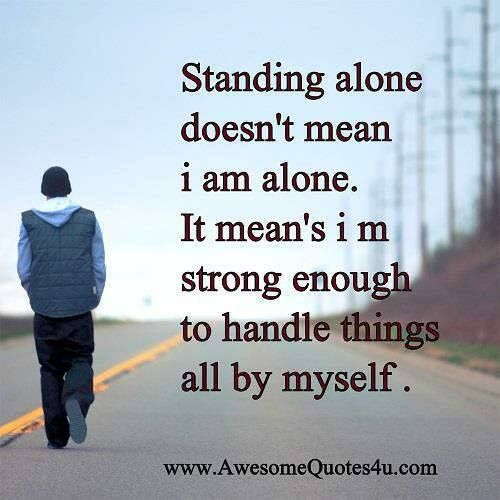Standing alone doesn't mean I am alone... it means I'm