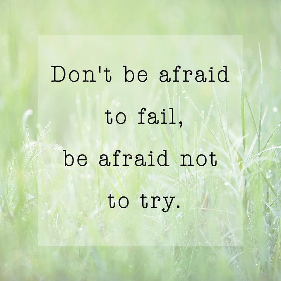 Don't be afraid to fail… be afraid not to try!