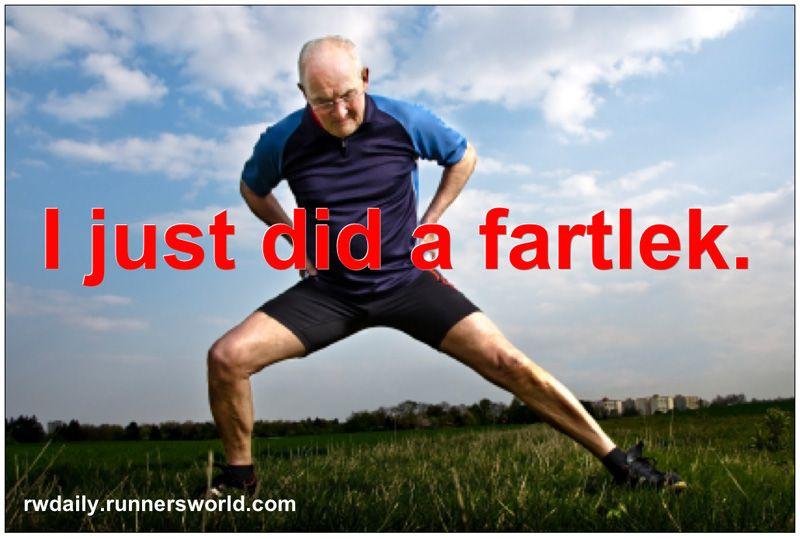 He said fartlek....hehehe.