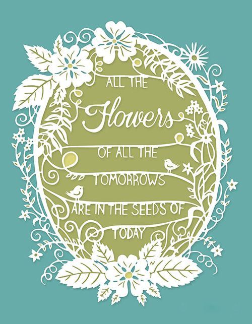 """All the flowers of all the tomorrows are in the seeds of today."""