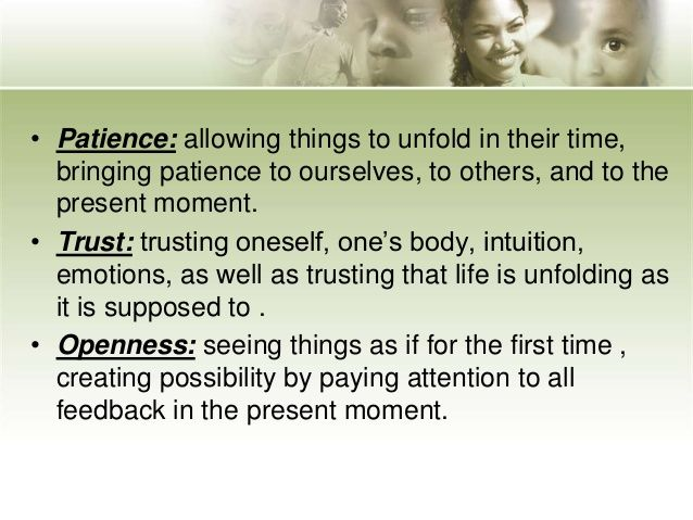 • Patience: allowing things to unfold in their time, bringing patience to ourselves, to others, and to the present moment....