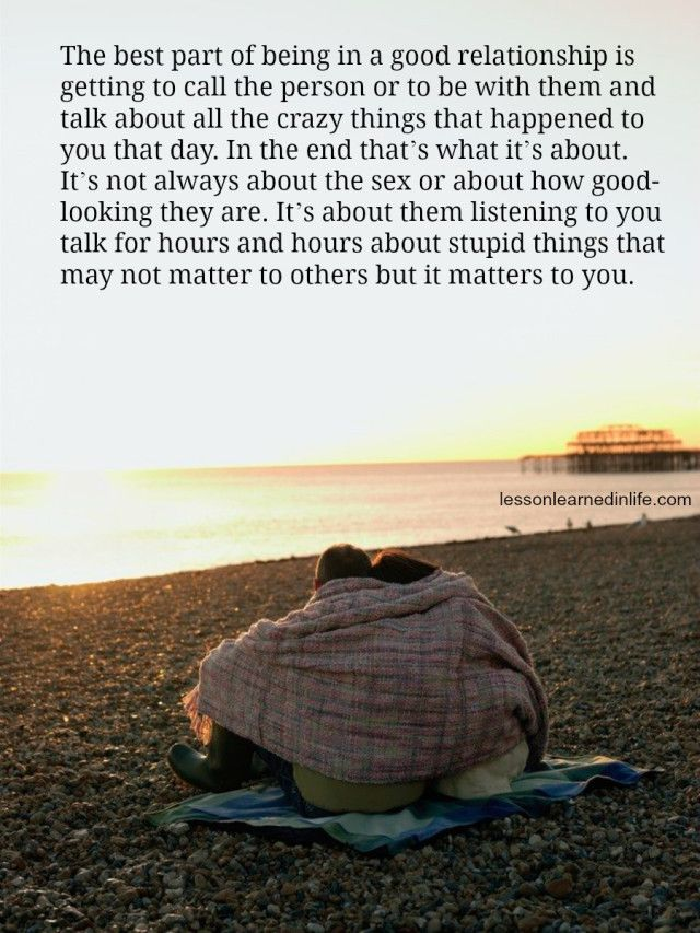The best part of being in a good relationship is getting to call the person or to be with them and talk about all the crazy things that happened to you that day. In the end that's what it's about.