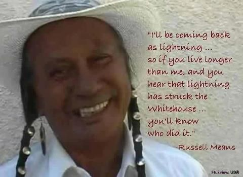 """I'll be coming back as lightning...struck the white house, you'll know who did it."""" ~Russell Means - RIP"""