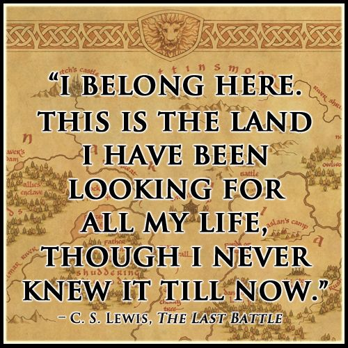 book lines which make my eyes well the last battle was such  this is the land i have been looking for all my life though i never knew it till now lewis the last battle the chronicles of narnia