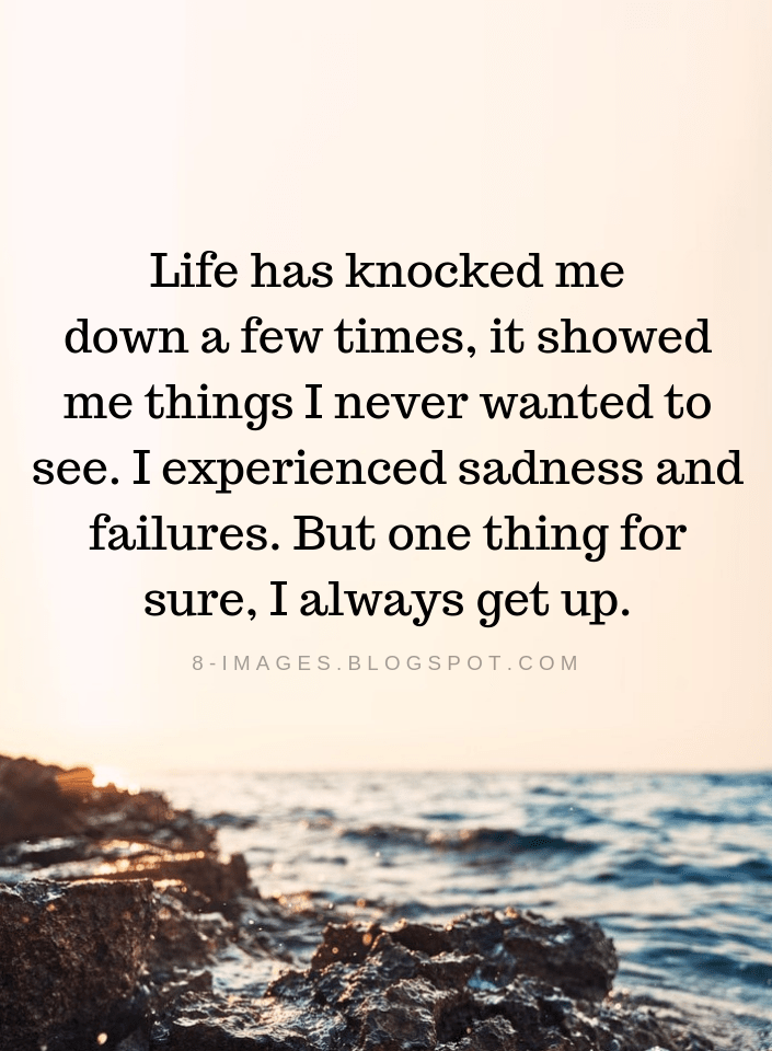 Life Quotes Life Has Knocked Me Down A Few Times It Showed Me Thing I Never Wanted To See I Experienced S Life Failure Quotes Failure Quotes Good Life Quotes