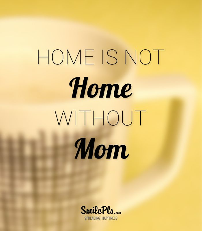 Home Is Not Home Without Mom. #quotes