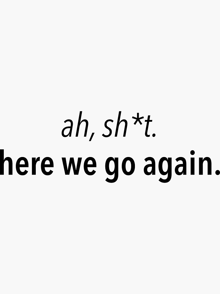 'Ahh, sh*t. Here we go again. - Meme Quote' Sticker by ayeebella