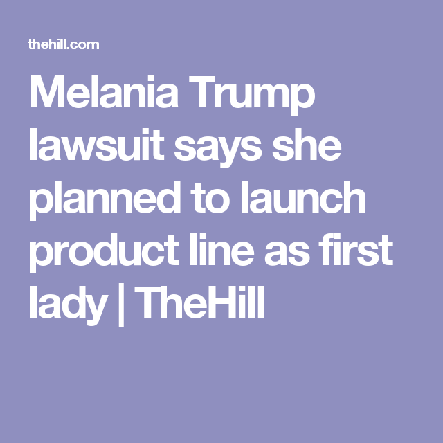 Melania Trump lawsuit says she planned to launch product line as first lady | TheHill