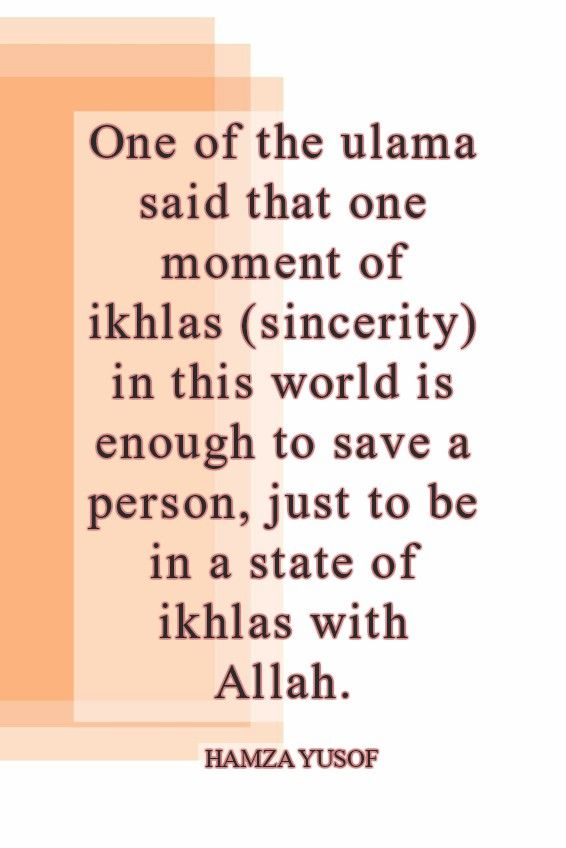 One of the ulama said that one moment of ikhlas (sincerity) in this world is enough to save a person, just to be in a state of ikhlas with Allah.