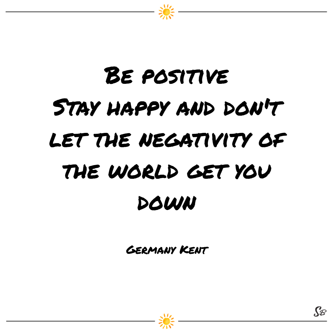 Be Positive Stay Happy And Don T Let The Negativity Of The World Get You Down Germany Kent Cheer Up Qu Cheerful Quotes Cheer Up Quotes Friends Quotes Funny