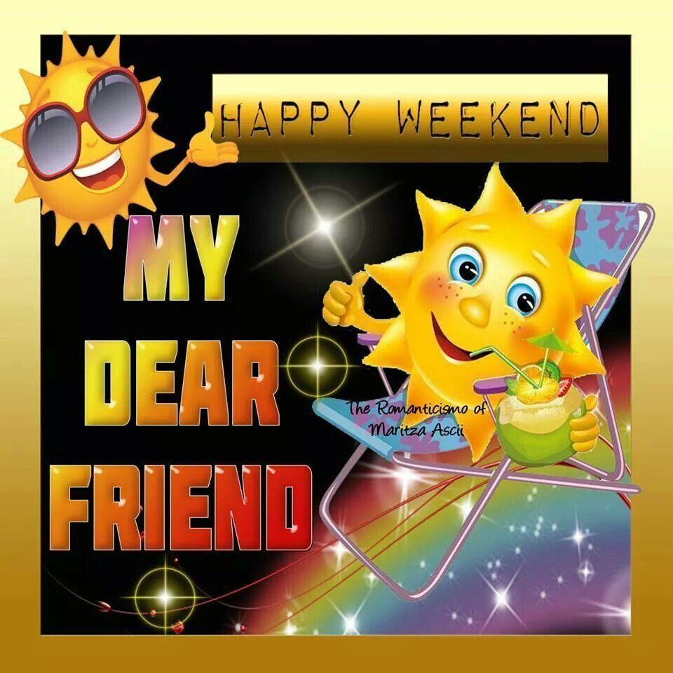 Happy Weekend My Dear Friend   Happy weekend, Weekend greetings, Happy  friday