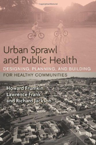 Urban Sprawl and Public Health: Designing, Planning, and Building for Healthy Communities by Howard Frumkin, et al. HC 2004 http://www.amazon.com/dp/B00E2RQA88/ref=cm_sw_r_pi_dp_THMZtb1PB7FV6MR3