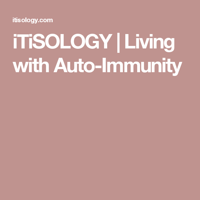 iTiSOLOGY   Living with Auto-Immunity
