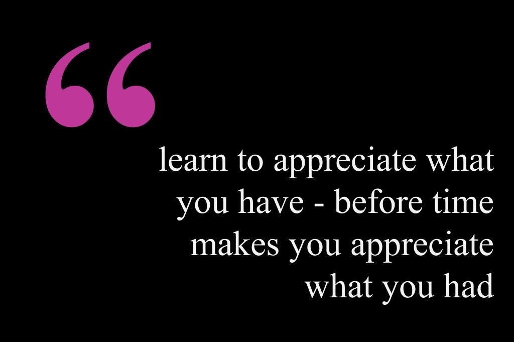 learn to appreciate what you have - before time makes you appreciate what you had #wellbeing #quotes #love