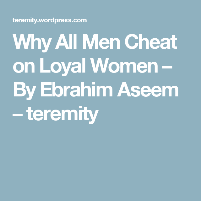 Why All Men Cheat On Loyal Women