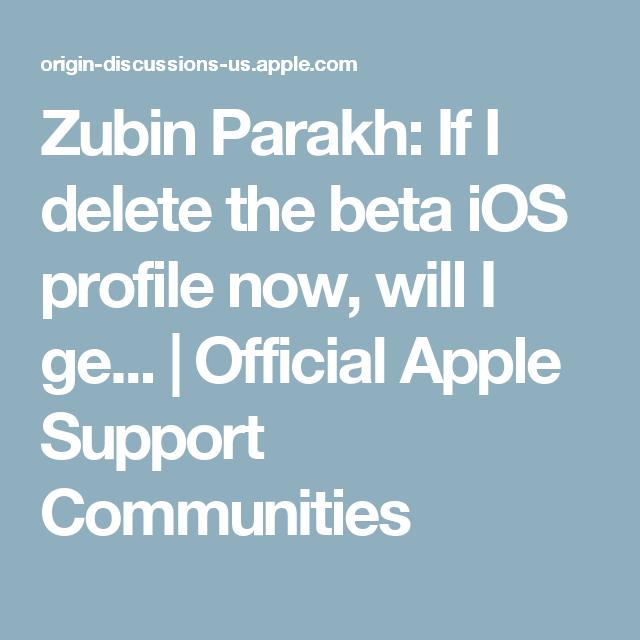 Zubin Parakh If I delete the beta iOS profile now, will I