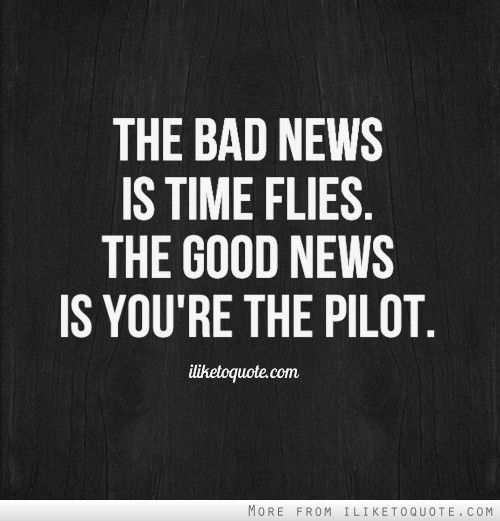 The Bad News Is Time Flies The Good News Is Youre The Pilot
