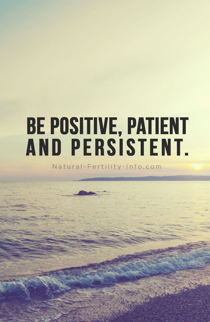 "Infertility Quotes Be Positive Patient And Persistent."" I Think Each Of These Are"