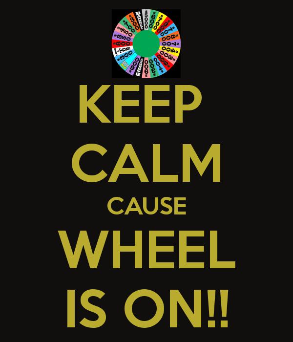KEEP  CALM CAUSE WHEEL IS ON!!