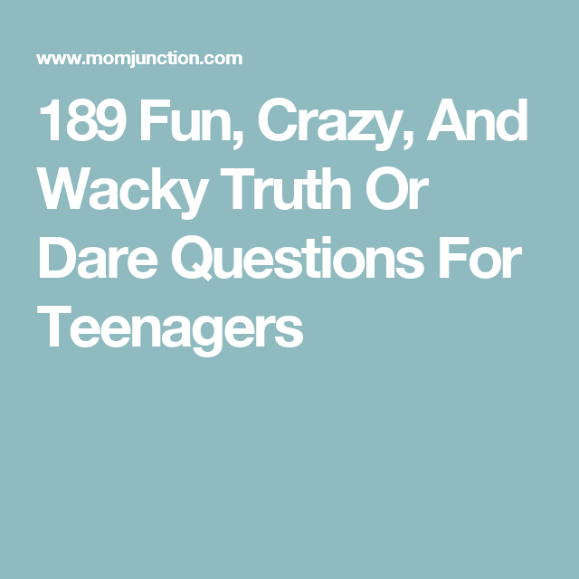 189 Fun Crazy And Wacky Truth Or Dare Questions For Teenagers