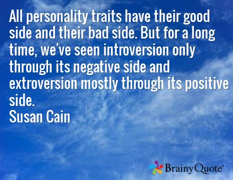 All personality traits have their good side and their bad side. But for a long time, we've seen introversion only through its negative side and extroversion mostly through its positive side. Susan Cain