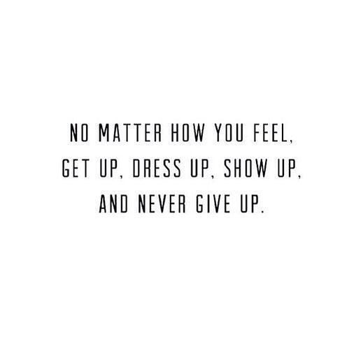 No matter how you feel. Get up , dress up , show up , and never give up. #quotes