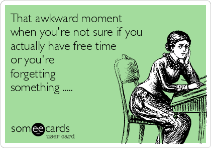 That Awkward Moment When You Re Not Sure If You Actually Have Free Time Or You Re Forgetting Something Cry Awkward Moments In This Moment Ecards Funny