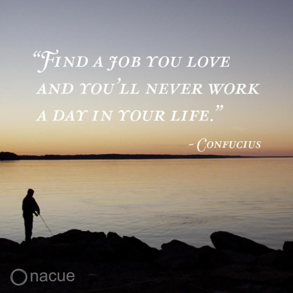 """""""Find a Job you love and you'll never work a day in your"""