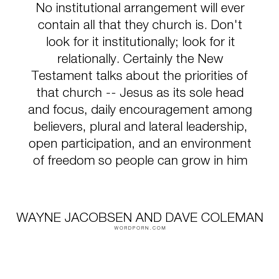 "Wayne Jacobsen and Dave Coleman - ""No institutional arrangement will ever contain all that they church is. Don't look..."". relationships, freedom, leadership, jesus, church, new-testament"