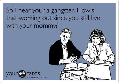 So I hear your a gangster. How's that working out since you still live with your mommy?