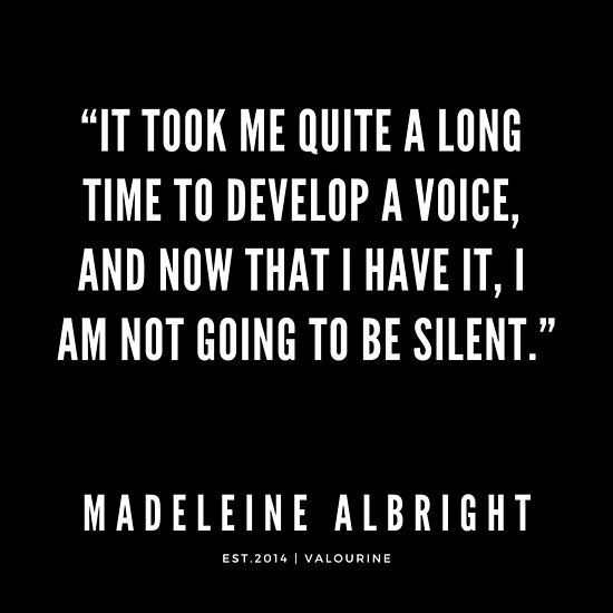 Madeleine Albright Quote  It took me quiet a long time to develop a voice and now that I have it I am not going to be silent  Poster by QuotesGalore