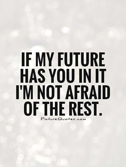 If My Future Has You In It Im Not Afraid Of The Rest Future Quotes