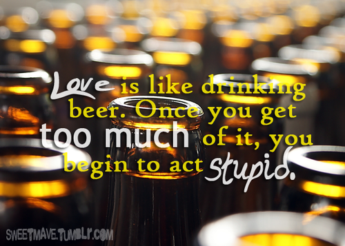 """Love is like drinking beer. Once you get too much of it, you begin to act """"stupid."""""""