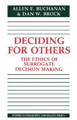 Deciding for others : the ethics of surrogate decision making / Allen E. Buchanan and Dan W. Brock