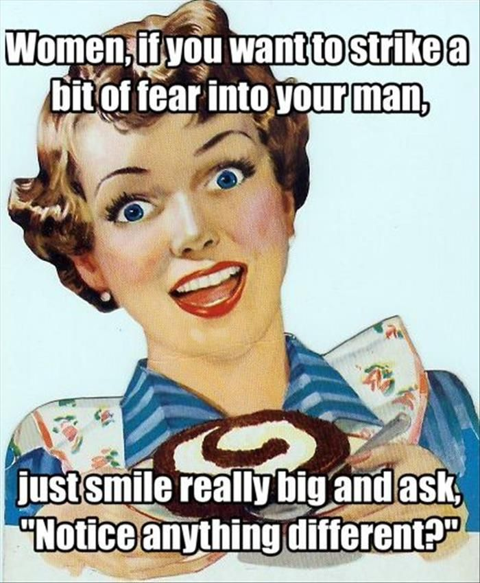 """Women, if you want to strike a bit of fear into your man, just smile really big and ask, """"Notice anything different?"""""""