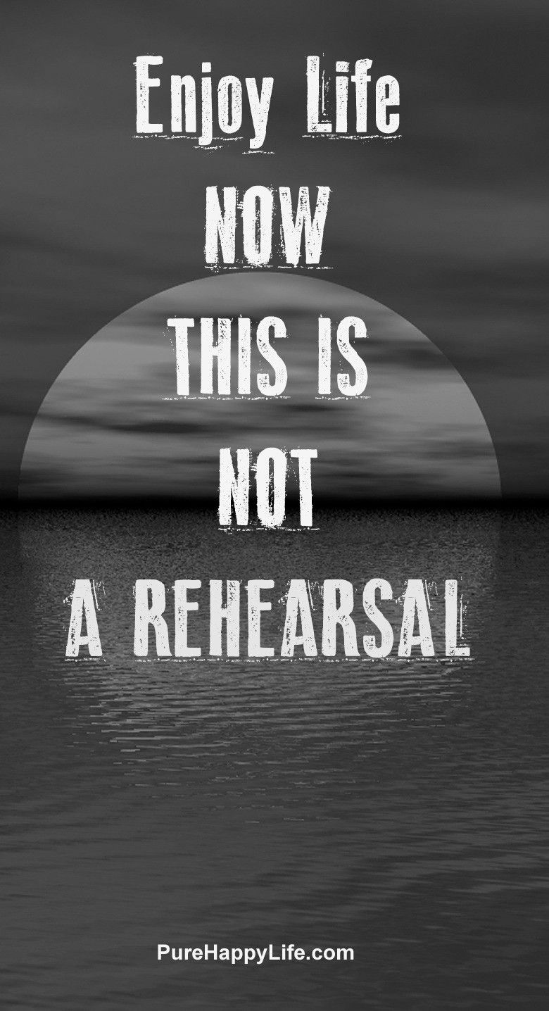 Life Quote Enjoy Life Now This Is Not A Rehearsal Inspiring