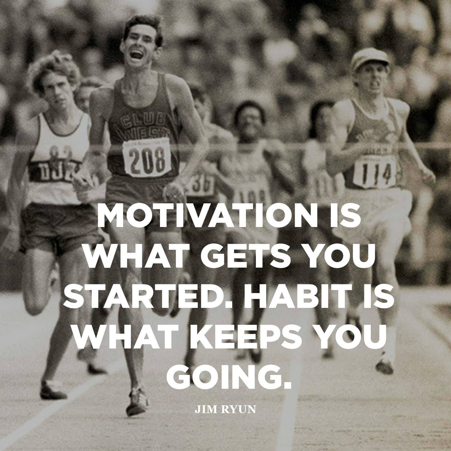 """Motivation is what gets you started. Habit is what keeps you going."" —Jim Ryun (American Olympian [Track and Field] and Congressman from Kansas [He was also the first high school athlete to run a mile in under four minutes.])"