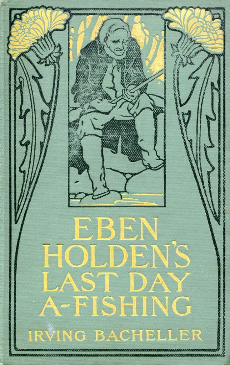 Eben Holden's Last Day A-Fishing. Irving Bacheller. New York: Harper & Brothers, 1907.It reveals Eben Holden, old though he is, a true lover of good sport, and shows that time cannot change his gentle humor, his caustic wisdom, and his simple kindness. The book gives two pictures, one of fishing on a summer day and the other of Christmas-time at his old country house.