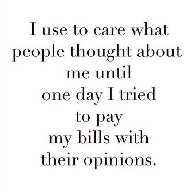 I Used To Care What Other People Thought About Me Until One Day I Tried To Pay My Bills With There Opinions Quotes To Live By Thoughts Quotes