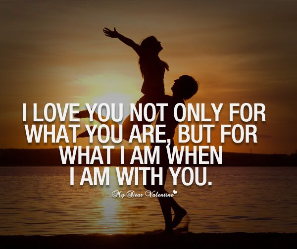I love you not only for what you are, but for what I am