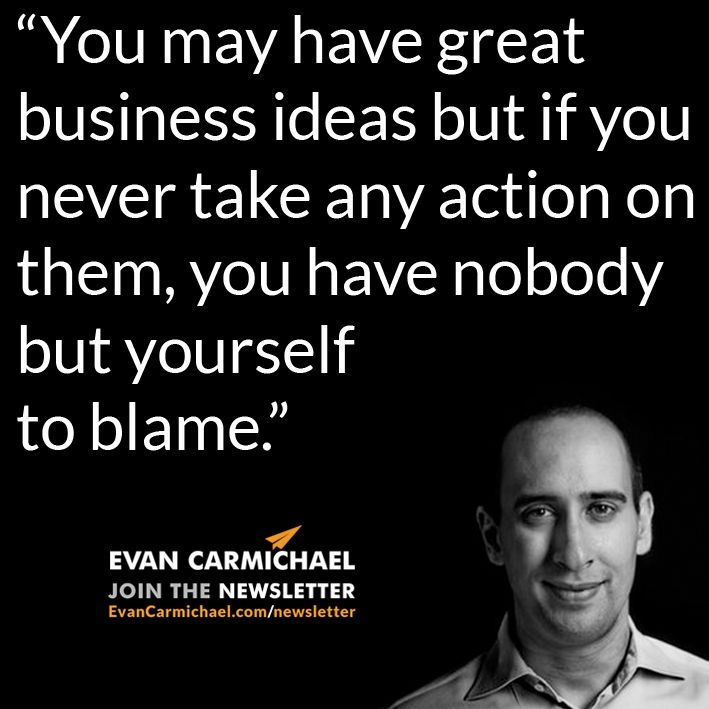 """You may have great business ideas but if you never take any action on them, you have nobody but yourself to blame."" – Evan Carmichael #Believe           - http://www.evancarmichael.com/blog/2015/01/01/may-great-business-ideas-never-take-action-nobody-blame-evan-carmichael-believe-2/"