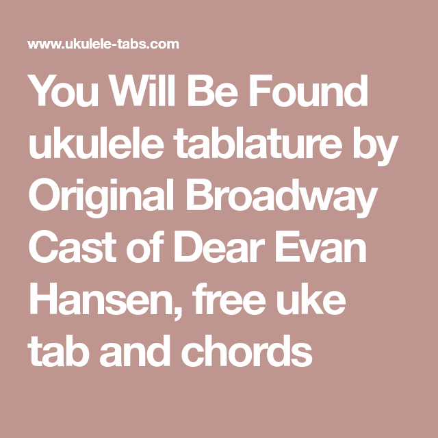 You Will Be Found Ukulele Tablature By Original Broadway Cast Of Dear Evan Hansen Free Uke Tab And Chords Uke Tabs Dear Evan Hansen Evan Hansen Am cause you'll reach up and you'll rise again. pinterest