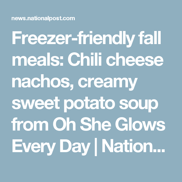 Freezer-friendly fall meals: Chili cheese nachos, creamy sweet potato soup from Oh She Glows Every Day | National Post