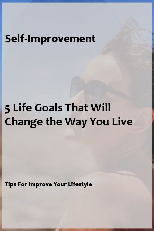 5 Life Goals That Will Change the Way You Live 5 Life Goals That Will Change the Way You Live