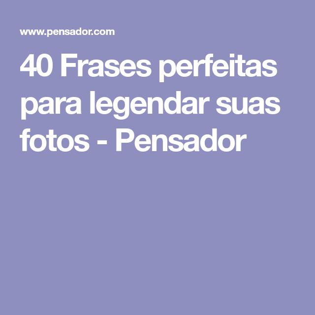 40 Pensamentos Perfeitos Para Legendar Suas Fotos Frases