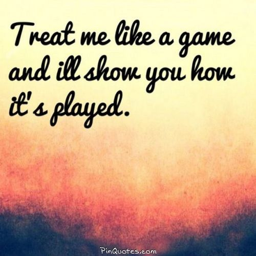 Treat Me Like A Game And Ill Show You How Its Played At Pinquotes
