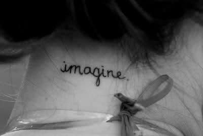 """imagine."" very simple tat. something about the words, font and placement that makes it very intriguing. simple is best!"