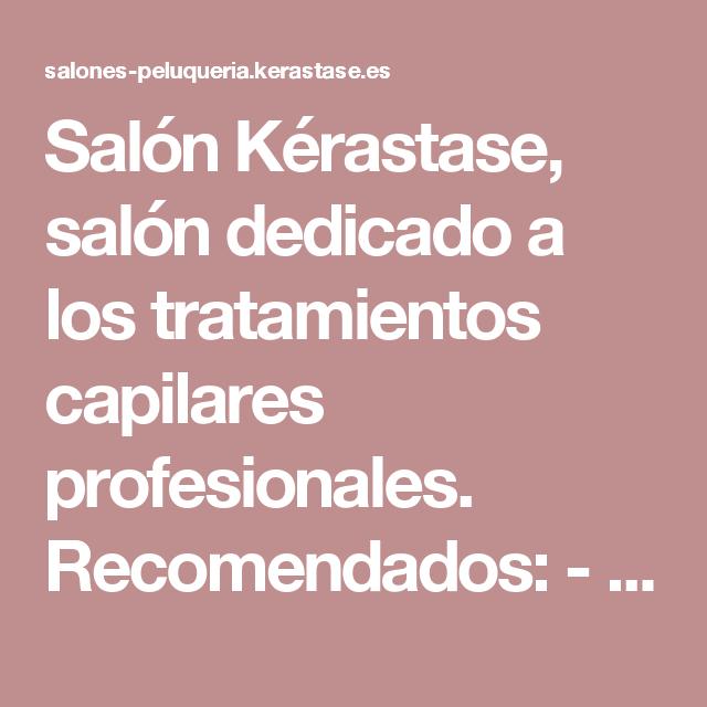 Salón Kérastase, salón dedicado a los tratamientos capilares profesionales. Recomendados: - Ritual de limpieza profundo para cuero cabelludo